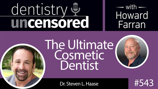 543 The Ultimate Cosmetic Dentist - Steven Haase : Dentistry Uncensored with Howard Farran