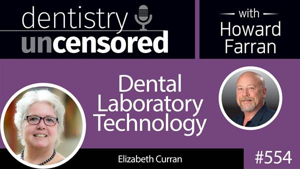 554 Dental Laboratory Technology with Elizabeth Curran : Dentistry Uncensored with Howard Farran