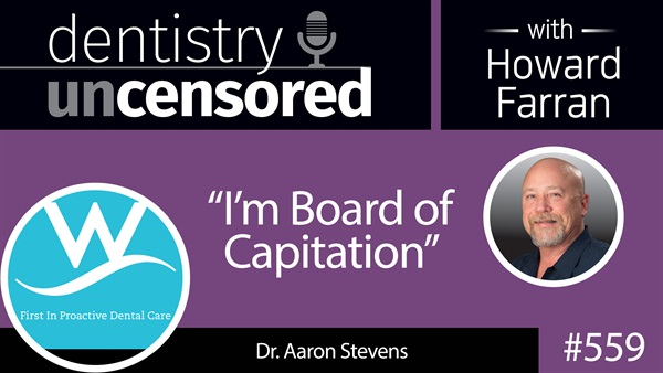 """559 """"I'm Board of Capitation"""" with Aaron Stevens : Dentistry Uncensored with Howard Farran"""