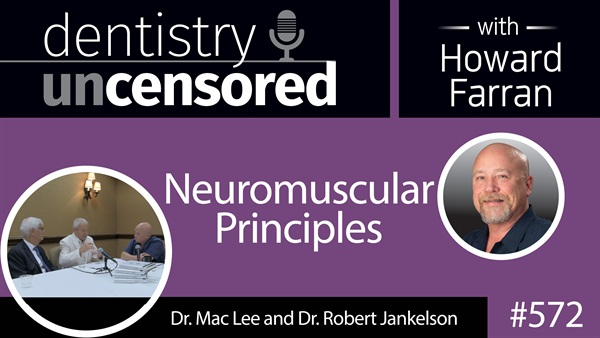 572 Neuromuscular Principles with Mac Lee and Robert Jankelson : Dentistry Uncensored with Howard Farran