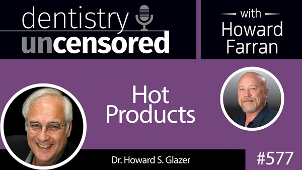 577 Hot Products with Howard Glazer : Dentistry Uncensored with Howard Farran