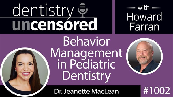 1002 Behavior Management in Pediatric Dentistry with Dr. Jeanette MacLean : Dentistry Uncensored with Howard Farran [Part 2]