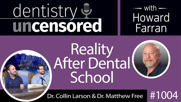 1004 Dr. Collin Larson & Dr. Matthew Free : Dentistry Uncensored with Howard Farran