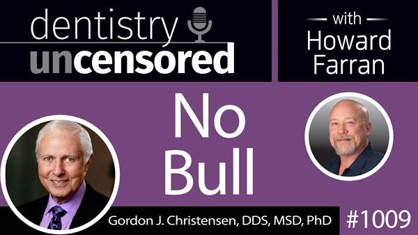 1009 No Bull with Gordon J. Christensen, DDS, MSD, PhD : Dentistry Uncensored with Howard Farran