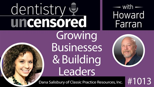 1013 Growing Businesses & Building Leaders with Dana Salisbury, COO of Classic Practice Resources : Dentistry Uncensored with Howard Farran