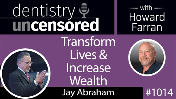 1014 Transform Lives & Increase Wealth with Jay Abraham, Founder & CEO of Abraham Group Inc. : Dentistry Uncensored with Howard Farran