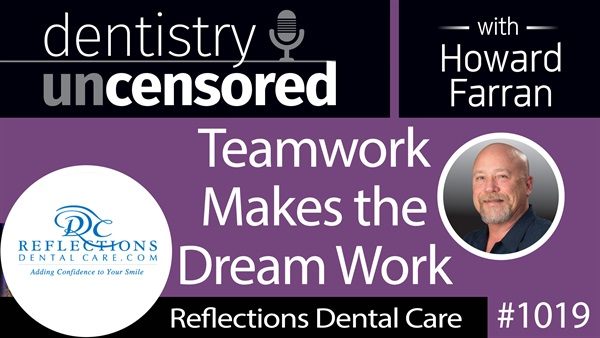 1019 Teamwork Makes the Dream Work with The Reflections Dental Care Team : Dentistry Uncensored with Howard Farran