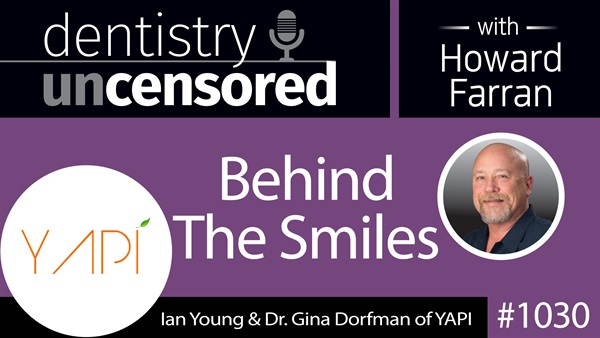 1030 Behind The Smiles with Ian Young & Dr. Gina Dorfman of YAPI : Dentistry Uncensored with Howard Farran