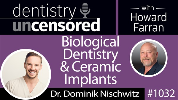 1032 Biological Dentistry & Ceramic Implants with Dr. Dominik Nischwitz : Dentistry Uncensored with Howard Farran