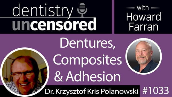 1033 Dentures, Composites & Adhesion with Dr. Krzysztof Kris Polanowski : Dentistry Uncensored with Howard Farran