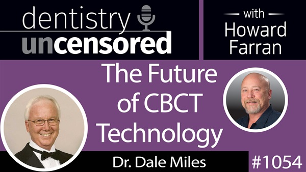 1054 The Future of CBCT Technology with Dr. Dale Miles : Dentistry Uncensored with Howard Farran