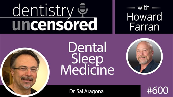 600 Dental Sleep Medicine with Sal Aragona : Dentistry Uncensored with Howard Farran