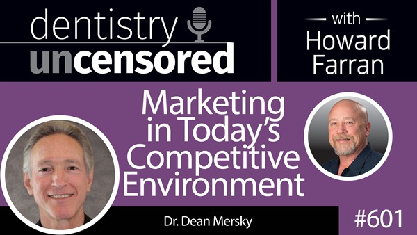 601 Marketing in Today's Competitive Environment with Dean Mersky : Dentistry Uncensored with Howard Farran