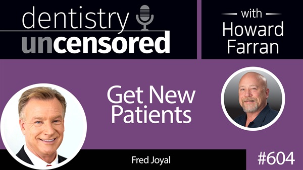 604 Get New Patients with Fred Joyal : Dentistry Uncensored with Howard Farran