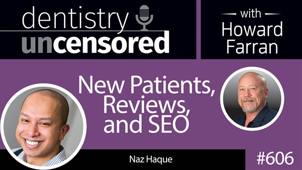 606 New Patients, Reviews, and SEO with Naz Haque : Dentistry Uncensored with Howard Farran