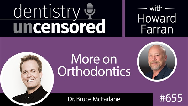 655 More on Orthodontics with Dr. Bruce McFarlane : Dentistry Uncensored with Howard Farran