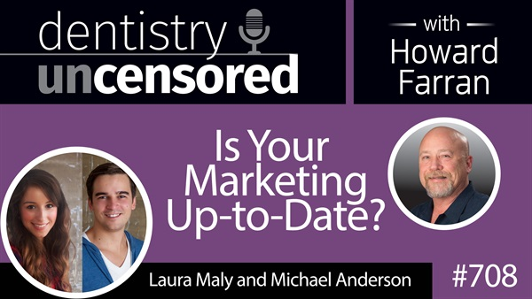 708 Is Your Marketing Up-to-Date? with Laura Maly and Michael Anderson : Dentistry Uncensored with Howard Farran