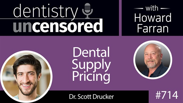 714 Dental Supply Pricing with Dr. Scott Drucker : Dentistry Uncensored with Howard Farran