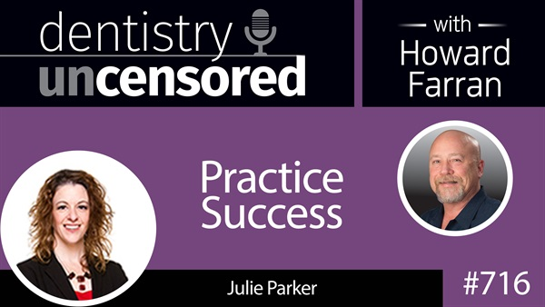716 Practice Success with Julie Parker : Dentistry Uncensored with Howard Farran