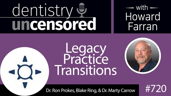 720 Legacy Practice Transitions with Dr. Ron Prokes, Blake Ring, and Dr. Marty Carrow : Dentistry Uncensored with Howard Farran