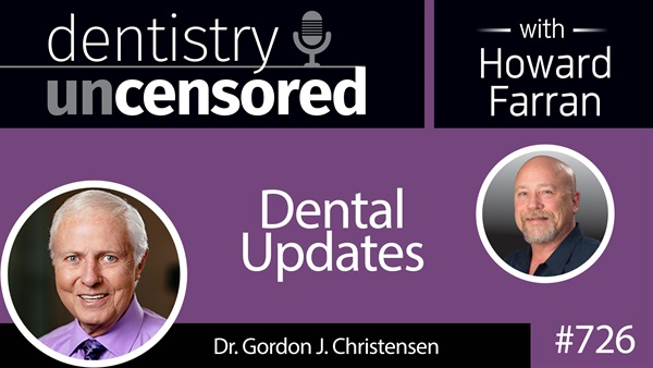 726 Dental Updates with Gordon J. Christensen, DDS, MSD, PhD : Dentistry Uncensored with Howard Farran