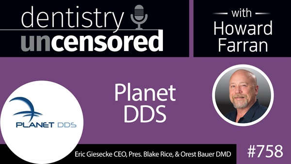 758 Planet DDS with Erick Giesecke CEO, Pres. Blake Rice, and Orest Bauer DMD : Dentistry Uncensored with Howard Farran