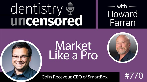 770 Market Like a Pro with Colin Receveur : Dentistry Uncensored with Howard Farran