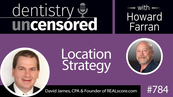 784 Location Strategy with David James, CPA, CFO : Dentistry Uncensored with Howard Farran