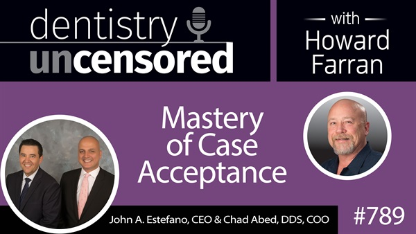 789 Mastery of Case Acceptance with John A. Estefano, CEO and Chad Abed, DDS, COO of Treatment Plan Academy : Dentistry Uncensored with Howard Farran