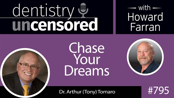 795 Chase Your Dreams with Dr. Arthur (Tony) Tomaro : Dentistry Uncensored with Howard Farran