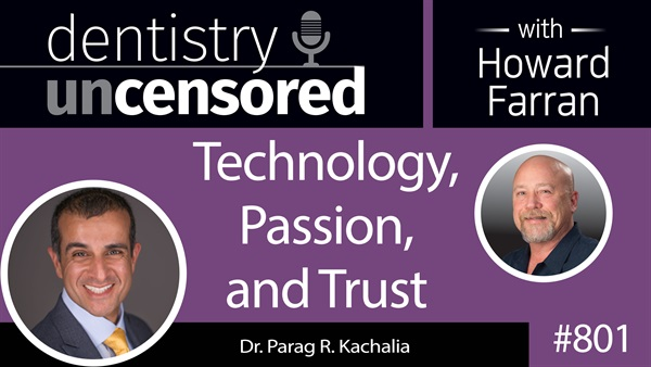 801 Technology, Passion, and Trust with Dr. Parag R. Kachalia : Dentistry Uncensored with Howard Farran