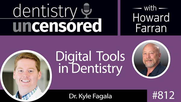 812 Digital Tools in Dentistry with Dr. Kyle Fagala : Dentistry Uncensored with Howard Farran