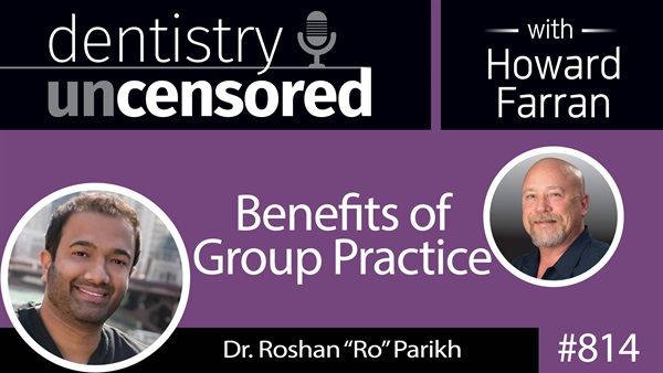 """814 Benefits of Group Practice with Dr. Roshan """"Ro"""" Parikh : Dentistry Uncensored with Howard Farran"""