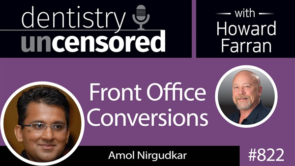 822 Front Office Conversions with Amol Nirgudkar : Dentistry Uncensored with Howard Farran