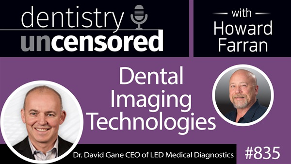 835 Dental Imaging Technologies with Dr. David Gane CEO of LED Medical Diagnostics : Dentistry Uncensored with Howard Farran