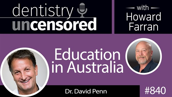 840 Education in Australia with Dr. David Penn : Dentistry Uncensored with Howard Farran