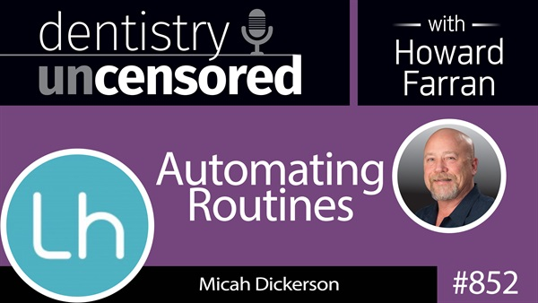 852 Automating Routines with Micah Dickerson, Director of Product Management at Web.com and Lighthouse 360 : Dentistry Uncensored with Howard Farran