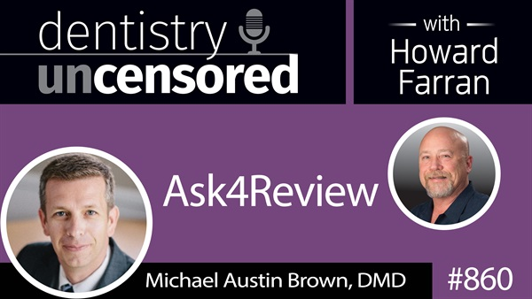 860 Ask4Review with Michael Austin Brown, DMD : Dentistry Uncensored with Howard Farran