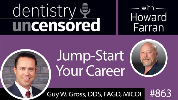 863 Jump-Start Your Career with Guy W. Gross, DDS, FAGD, MICOI of New Horizons Dental Practice Management : Dentistry Uncensored with Howard Farran