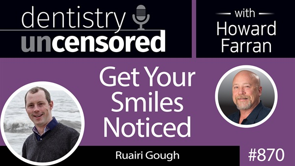 870 Get Your Smiles Noticed with Ruairi Gough : Dentistry Uncensored with Howard Farran