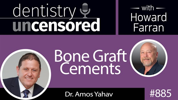885 Bone Graft Cements with Dr. Amos Yahav : Dentistry Uncensored with Howard Farran