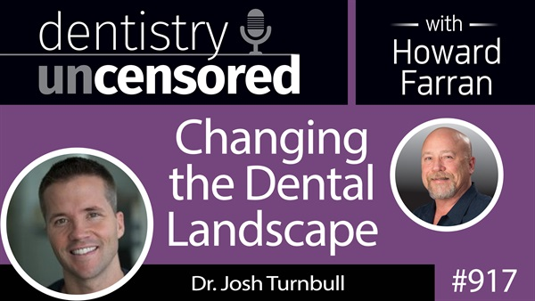 917 Changing the Dental Landscape with Dr. Josh Turnbull : Dentistry Uncensored with Howard Farran
