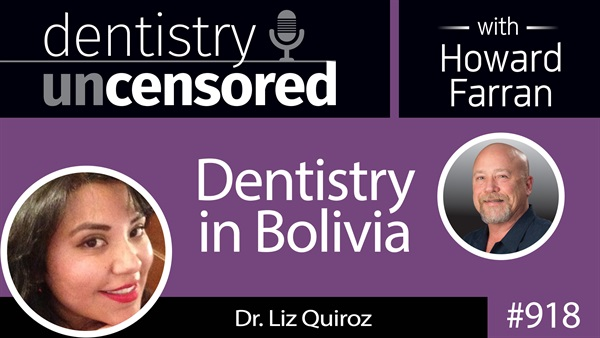918 Dentistry in Bolivia with Dr. Liz Quiroz : Dentistry Uncensored with Howard Farran
