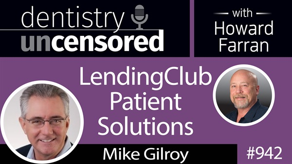 942 LendingClub Patient Solutions with Mike Gilroy : Dentistry Uncensored with Howard Farran
