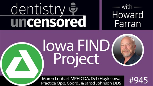 945 Iowa find Project with Maren Lenhart MPH CDA, Deb Hoyle, Iowa Practice Opps. Coord., and Jarod Johnson DDS : Dentistry Uncensored with Howard Farran