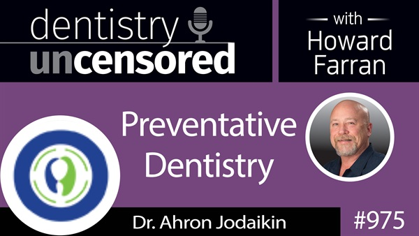 975 Preventative Dentistry with Dr. Ahron Jodaikin of Phocal : Dentistry Uncensored with Howard Farran