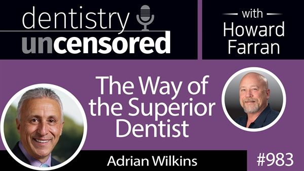 983 The Way of the Superior Dentist with Adrian Wilkins : Dentistry Uncensored with Howard Farran
