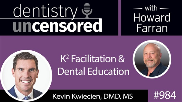 984 K2 Facilitation & Dental Education with Kevin Kwiecien : Dentistry Uncensored with Howard Farran