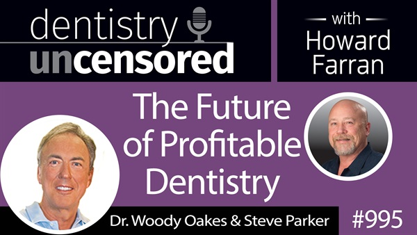 995 The Future of Profitable Dentistry with Dr. Woody Oakes & Steve Parker : Dentistry Uncensored with Howard Farran