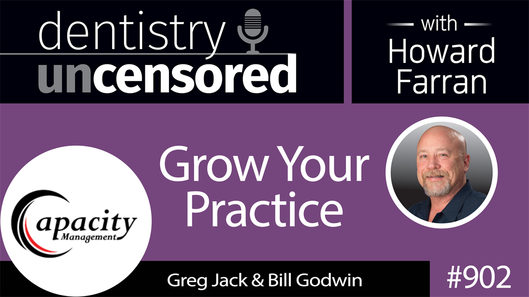 902 Grow Your Practice with Greg Jack & Bill Godwin of Capacity Management : Dentistry Uncensored with Howard Farran